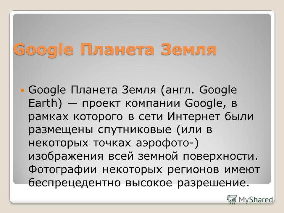 Google Планета Земля Google Планета Земля (англ. Google Earth) проект компании Google, в рамках которого в сети Интернет были размещены спутниковые (или в некоторых точках аэрофото-) изображения всей земной поверхности. Фотографии некоторых регионов