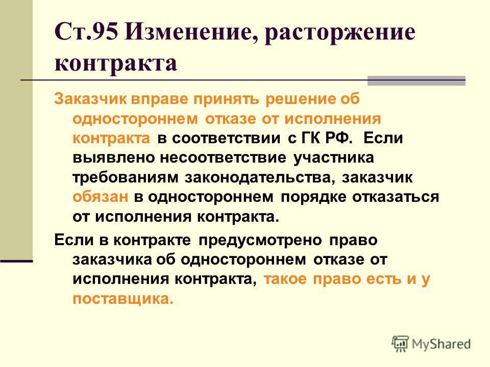Ст.95 Изменение, расторжение контракта Заказчик вправе принять решение об одностороннем отказе от исполнения контракта в соответствии с ГК РФ. Если выявлено несоответствие участника требованиям законодательства, заказчик обязан в одностороннем порядк