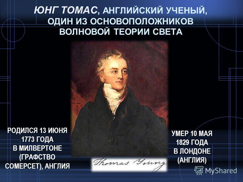 ЮНГ ТОМАС, АНГЛИЙСКИЙ УЧЕНЫЙ, ОДИН ИЗ ОСНОВОПОЛОЖНИКОВ ВОЛНОВОЙ ТЕОРИИ СВЕТА РОДИЛСЯ 13 ИЮНЯ 1773 ГОДА В МИЛВЕРТОНЕ (ГРАФСТВО СОМЕРСЕТ), АНГЛИЯ УМЕР 10 МАЯ 1829 ГОДА В ЛОНДОНЕ (АНГЛИЯ)
