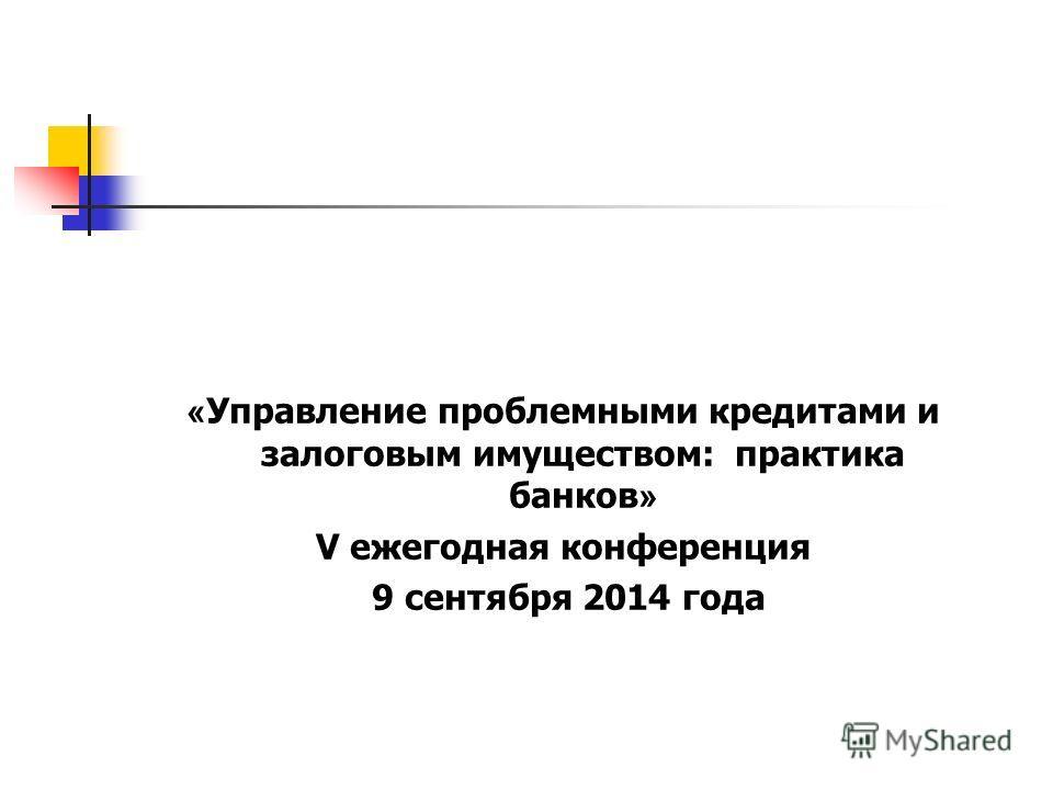 « Управление проблемными кредитами и залоговым имуществом: практика банков » V ежегодная конференция 9 сентября 2014 года