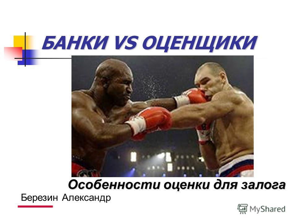 БАНКИ VS ОЦЕНЩИКИ Особенностиоценки для залога Особенности оценки для залога Березин Александр