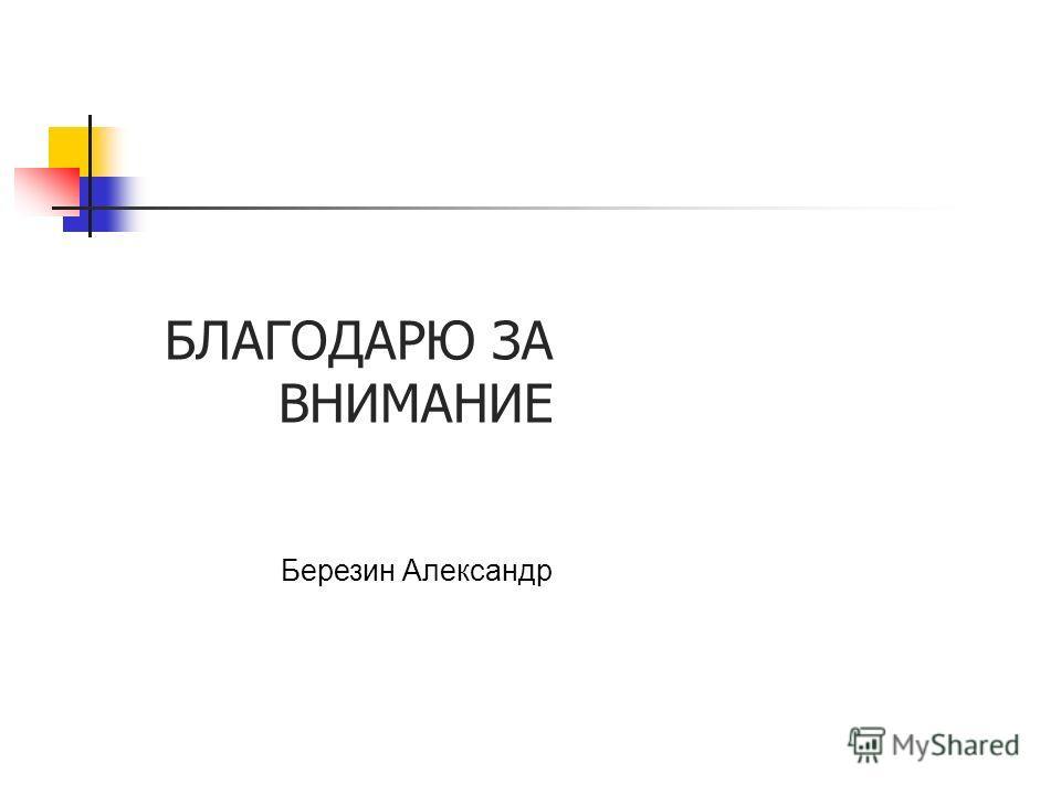 БЛАГОДАРЮ ЗА ВНИМАНИЕ Березин Александр
