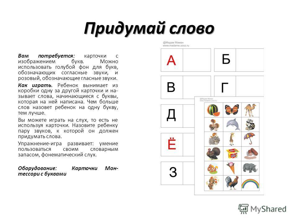 Придумай слово Вам потребуется: карточки с изображением букв. Можно использовать голубой фон для букв, обозначающих согласные звуки, и розовый, обозначающие гласные звуки. Как играть. Ребенок вынимает из коробки одну за другой карточки и на зывает