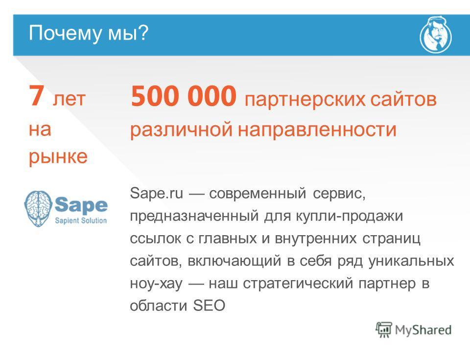 Почему мы? 7 лет на рынке 500 000 партнерских сайтов различной направленности Sape.ru современный сервис, предназначенный для купли-продажи ссылок с главных и внутренних страниц сайтов, включающий в себя ряд уникальных ноу-хау наш стратегический парт