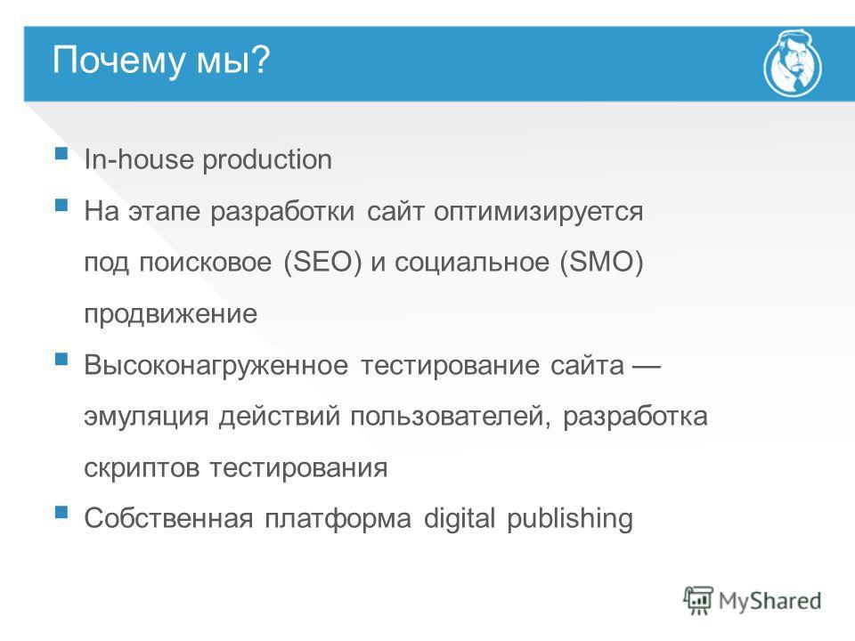 Почему мы? In-house production На этапе разработки сайт оптимизируется под поисковое (SEO) и социальное (SMO) продвижение Высоконагруженное тестирование сайта эмуляция действий пользователей, разработка скриптов тестирования Собственная платформа dig
