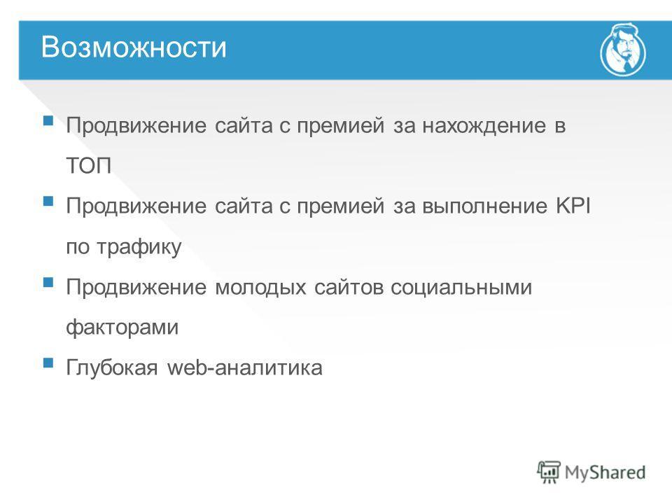 Возможности Продвижение сайта с премией за нахождение в ТОП Продвижение сайта с премией за выполнение KPI по трафику Продвижение молодых сайтов социальными факторами Глубокая web-аналитика