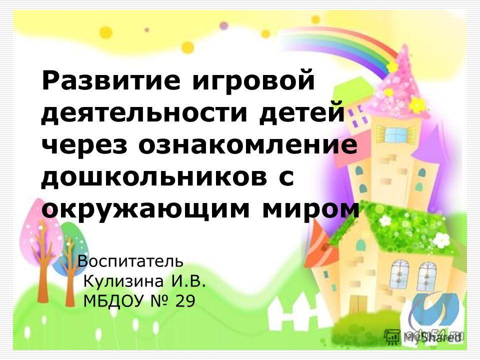 Развитие игровой деятельности детей через ознакомление дошкольников с окружающим миром Воспитатель Кулизина И.В. МБДОУ 29