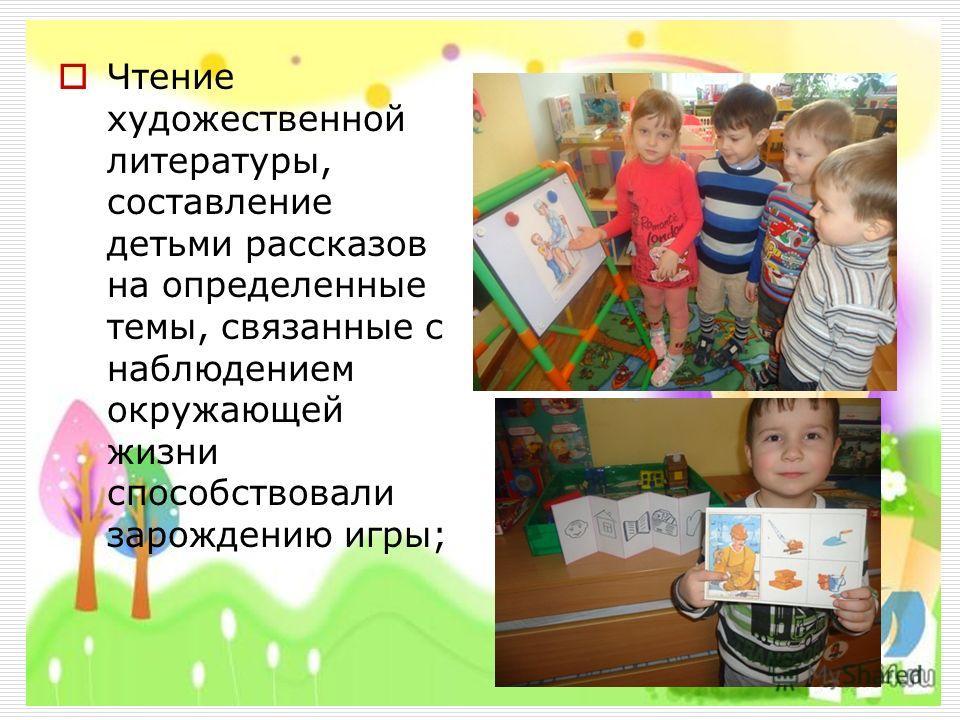 Чтение художественной литературы, составление детьми рассказов на определенные темы, связанные с наблюдением окружающей жизни способствовали зарождению игры;