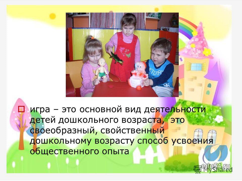 игра – это основной вид деятельности детей дошкольного возраста, это своеобразный, свойственный дошкольному возрасту способ усвоения общественного опыта