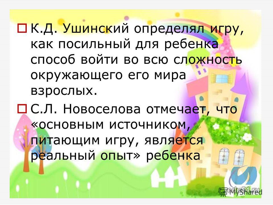 К.Д. Ушинский определял игру, как посильный для ребенка способ войти во всю сложность окружающего его мира взрослых. С.Л. Новоселова отмечает, что «основным источником, питающим игру, является реальный опыт» ребенка