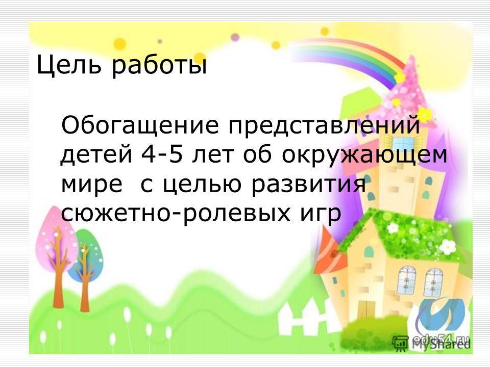 Цель работы Обогащение представлений детей 4-5 лет об окружающем мире с целью развития сюжетно-ролевых игр
