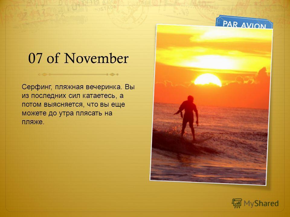 07 of November Серфинг, пляжная вечеринка. Вы из последних сил катаетесь, а потом выясняется, что вы еще можете до утра плясать на пляже.