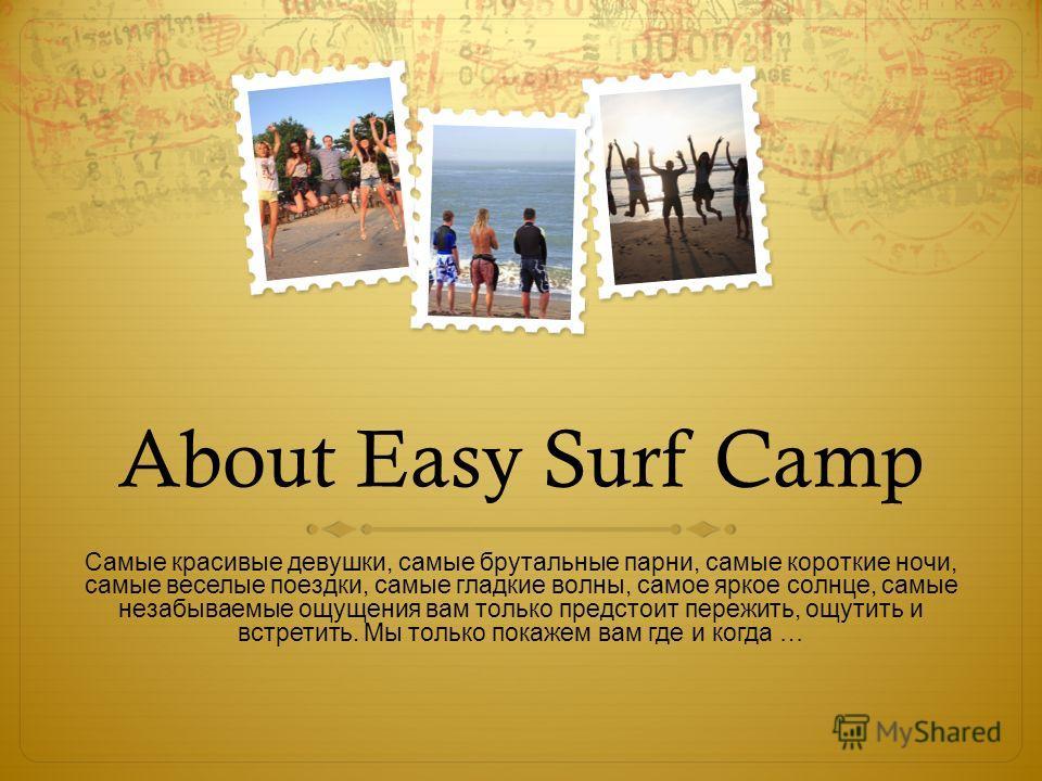 About Easy Surf Camp Самые красивые девушки, самые брутальные парни, самые короткие ночи, самые веселые поездки, самые гладкие волны, самое яркое солнце, самые незабываемые ощущения вам только предстоит пережить, ощутить и встретить. Мы только покаже