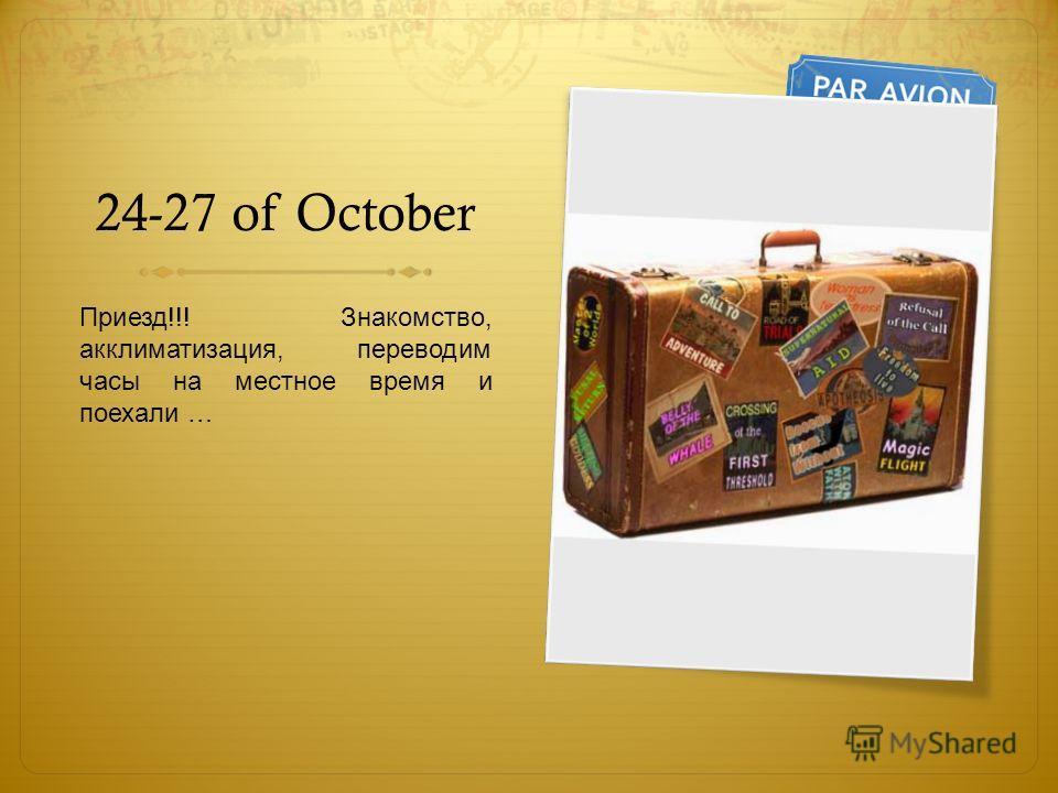 24-27 of October Приезд!!! Знакомство, акклиматизация, переводим часы на местное время и поехали …