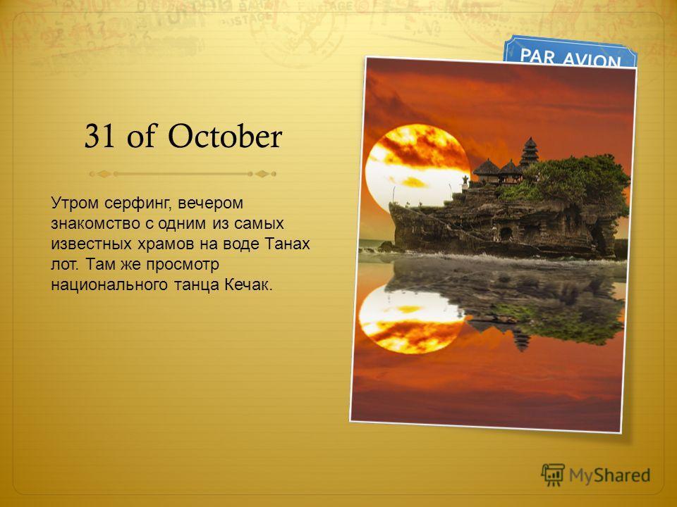 31 of October Утром сервинг, вечером знакомство с одним из самых известных храмов на воде Танах лот. Там же просмотр национального танца Кечак.