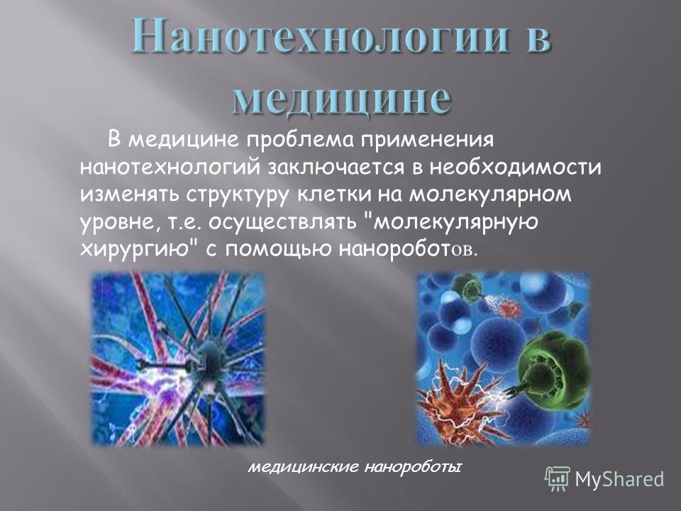 В медицине проблема применения нанотехнологий заключается в необходимости изменять структуру клетки на молекулярном уровне, т.е. осуществлять молекулярную хирургию с помощью наноробот ов. медицинские нанороботы