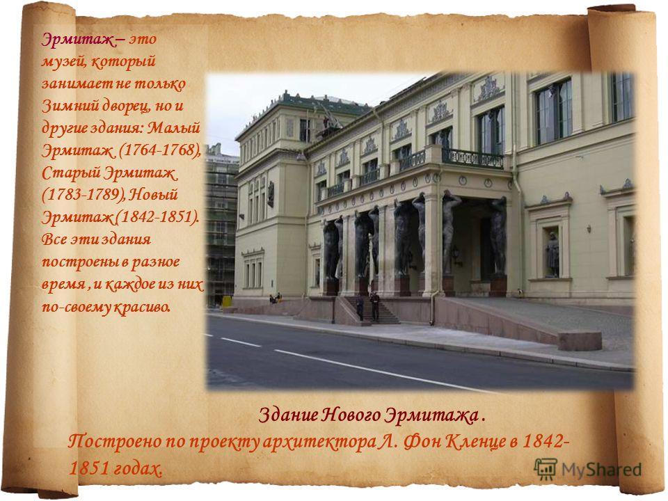 Эрмитаж – это музей, который занимает не только Зимний дворец, но и другие здания: Малый Эрмитаж (1764-1768), Старый Эрмитаж (1783-1789), Новый Эрмитаж (1842-1851). Все эти здания построены в разное время,и каждое из них по-своему красиво. Здание Нов