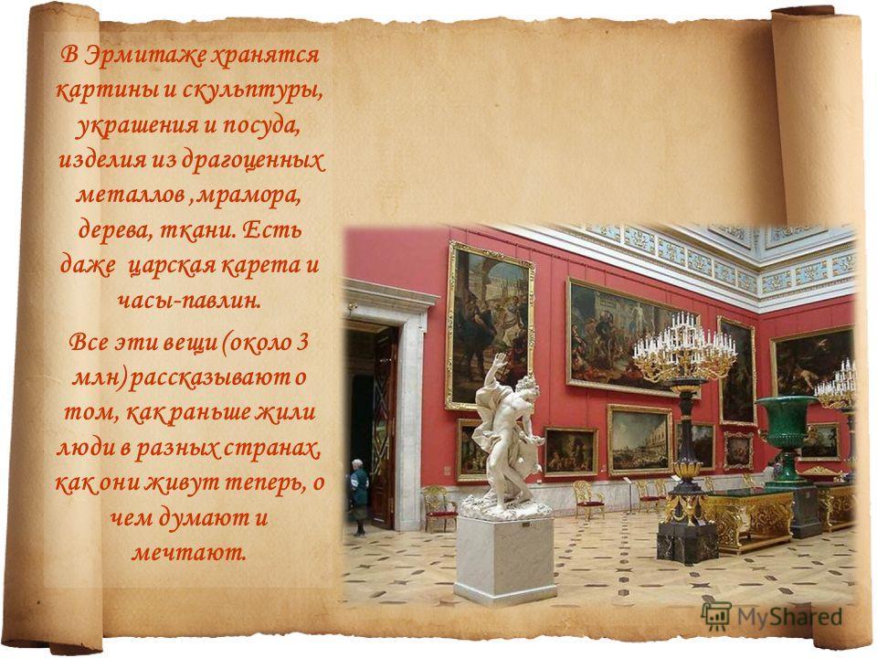 В Эрмитаже хранятся картины и скульптуры, украшения и посуда, изделия из драгоценных металлов,мрамора, дерева, ткани. Есть даже царская карета и часы-павлин. Все эти вещи (около 3 млн) рассказывают о том, как раньше жили люди в разных странах, как он