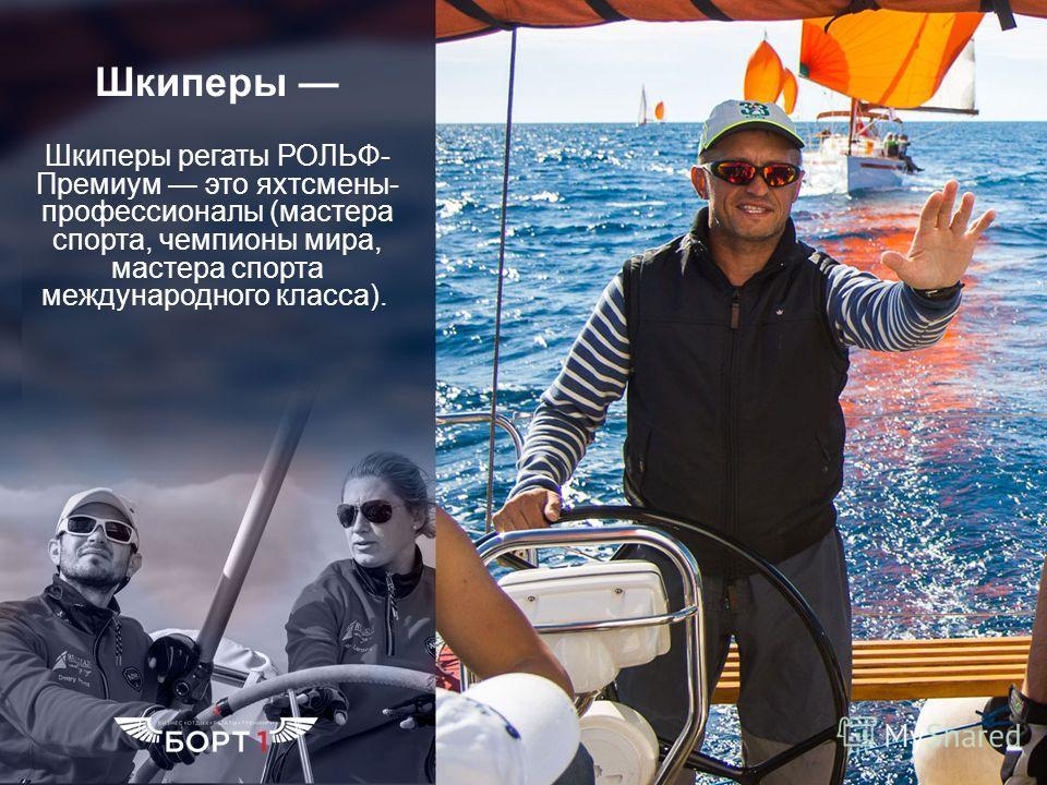 Шкиперы Шкиперы регаты РОЛЬФ- Премиум это яхтсмены- профессионалы (мастера спорта, чемпионы мира, мастера спорта международного класса).