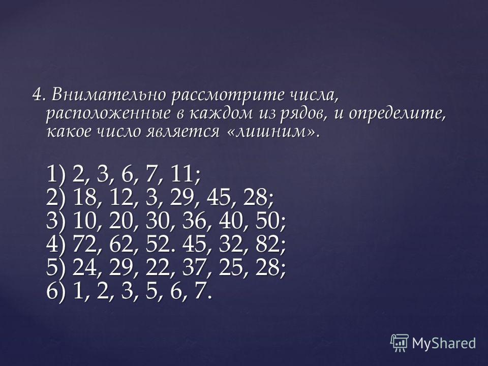 4. Внимательно рассмотрите числа, расположенные в каждом из рядов, и определите, какое число является «лишним». 1) 2, 3, 6, 7, 11; 2) 18, 12, 3, 29, 45, 28; 3) 10, 20, 30, 36, 40, 50; 4) 72, 62, 52. 45, 32, 82; 5) 24, 29, 22, 37, 25, 28; 6) 1, 2, 3,