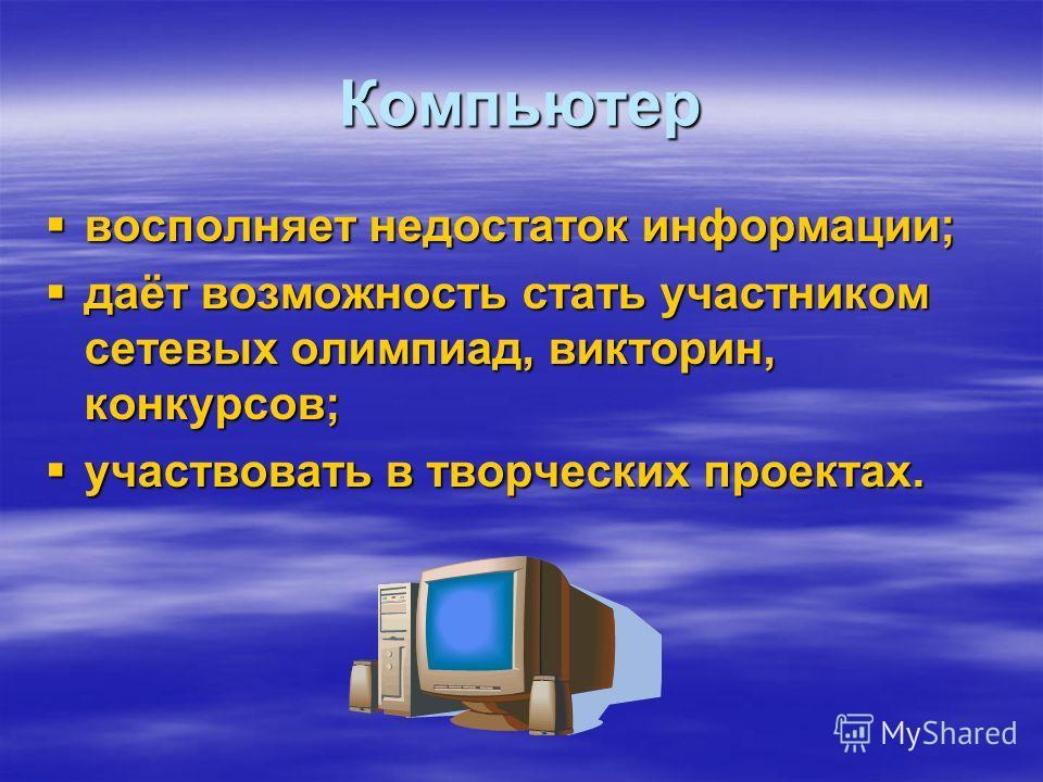 Компьютер восполняет недостаток информации; восполняет недостаток информации; даёт возможность стать участником сетевых олимпиад, викторин, конкурсов; даёт возможность стать участником сетевых олимпиад, викторин, конкурсов; участвовать в творческих п