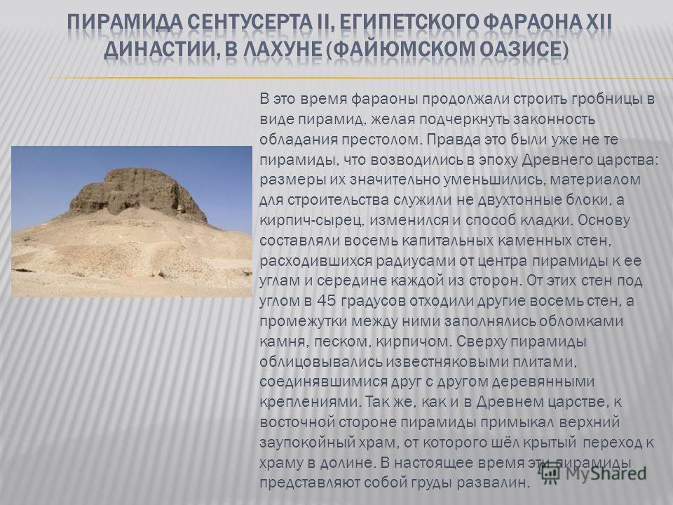 В это время фараоны продолжали строить гробницы в виде пирамид, желая подчеркнуть законность обладания престолом. Правда это были уже не те пирамиды, что возводились в эпоху Древнего царства: размеры их значительно уменьшились, материалом для строите