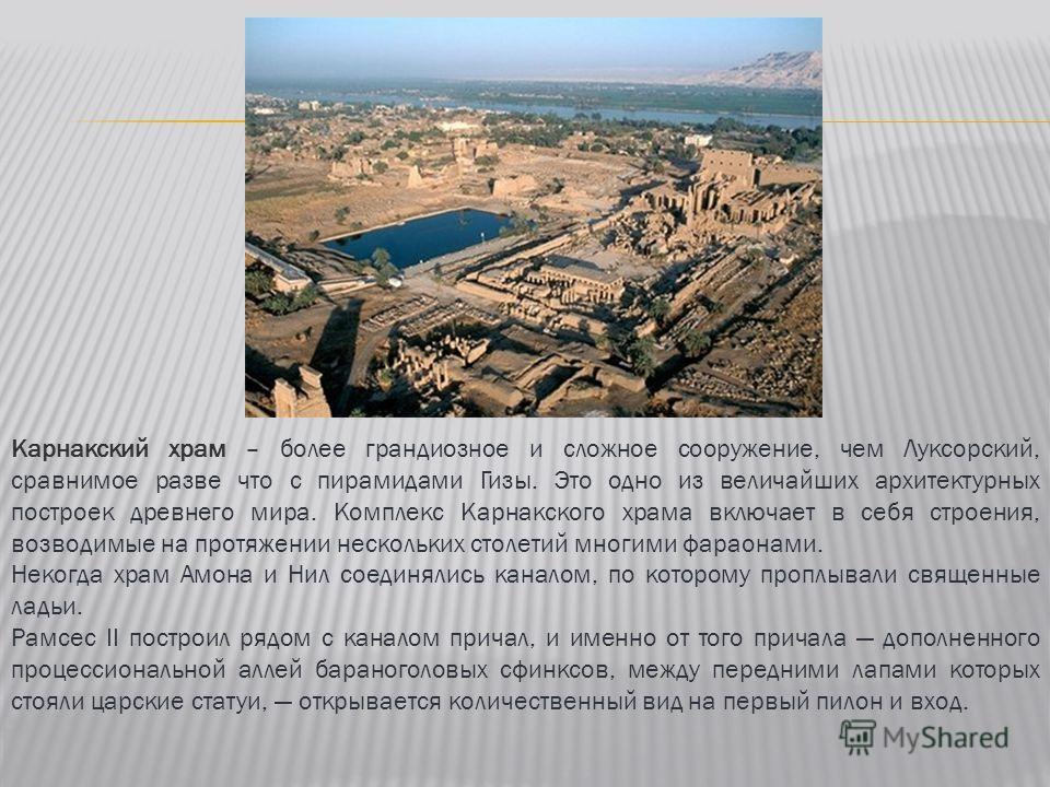 Карнакский храм – более грандиозное и сложное сооружение, чем Луксорский, сравнимое разве что с пирамидами Гизы. Это одно из величайших архитектурных построек древнего мира. Комплекс Карнакского храма включает в себя строения, возводимые на протяжени