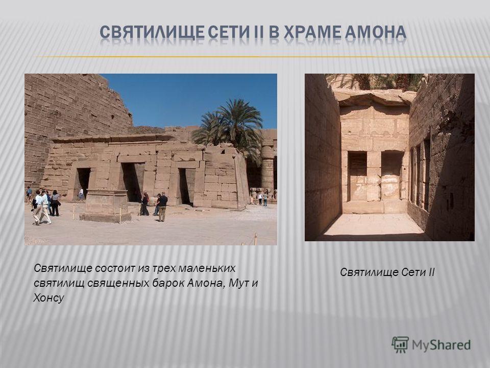 Святилище состоит из трех маленьких святилищ священных барок Амона, Мут и Хонсу Святилище Сети II