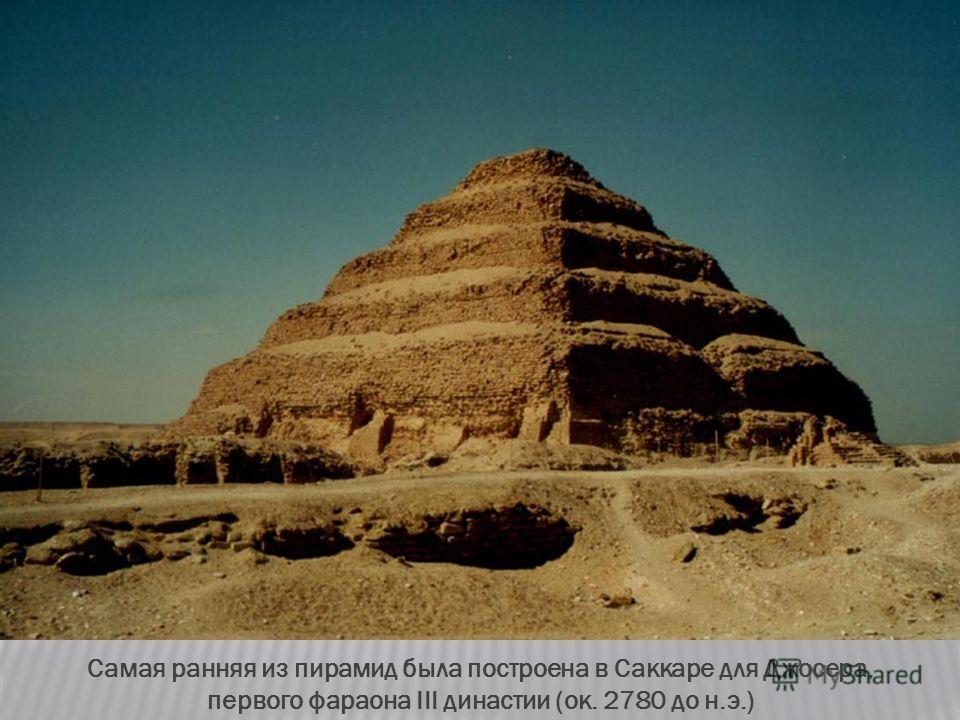 Самая ранняя из пирамид была построена в Саккаре для Джосера, первого фараона III династии (ок. 2780 до н.э.)