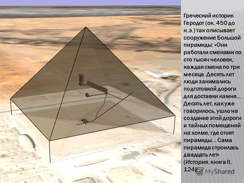 Греческий историк Геродот (ок. 450 до н.э.) так описывает сооружение Большой пирамиды: «Они работали сменами по сто тысяч человек, каждая смена по три месяца. Десять лет люди занимались подготовкой дороги для доставки камня... Десять лет, как уже гов