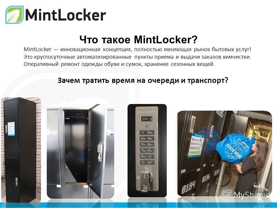Что такое MintLocker? MintLocker инновационная концепция, полностью меняющая рынок бытовых услуг! Это круглосуточные автоматизированные пункты приема и выдачи заказов химчистки. Оперативный ремонт одежды обуви и сумок, хранение сезонных вещей. Зачем
