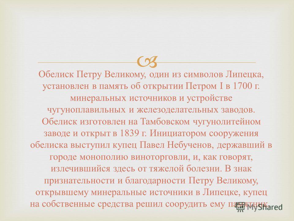 Обелиск Петру Великому, один из символов Липецка, установлен в память об открытии Петром I в 1700 г. минеральных источников и устройстве чугуноплавильных и железоделательных заводов. Обелиск изготовлен на Тамбовском чугунолитейном заводе и открыт в 1