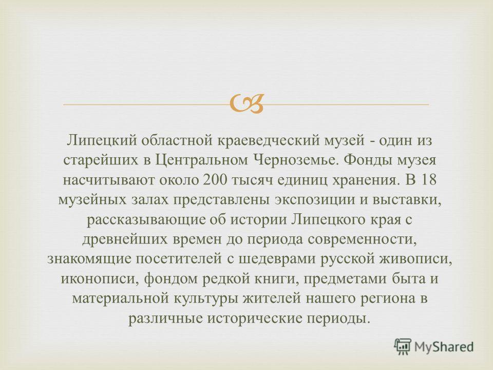 Липецкий областной краеведческий музей - один из старейших в Центральном Черноземье. Фонды музея насчитывают около 200 тысяч единиц хранения. В 18 музейных залах представлены экспозиции и выставки, рассказывающие об истории Липецкого края с древнейши