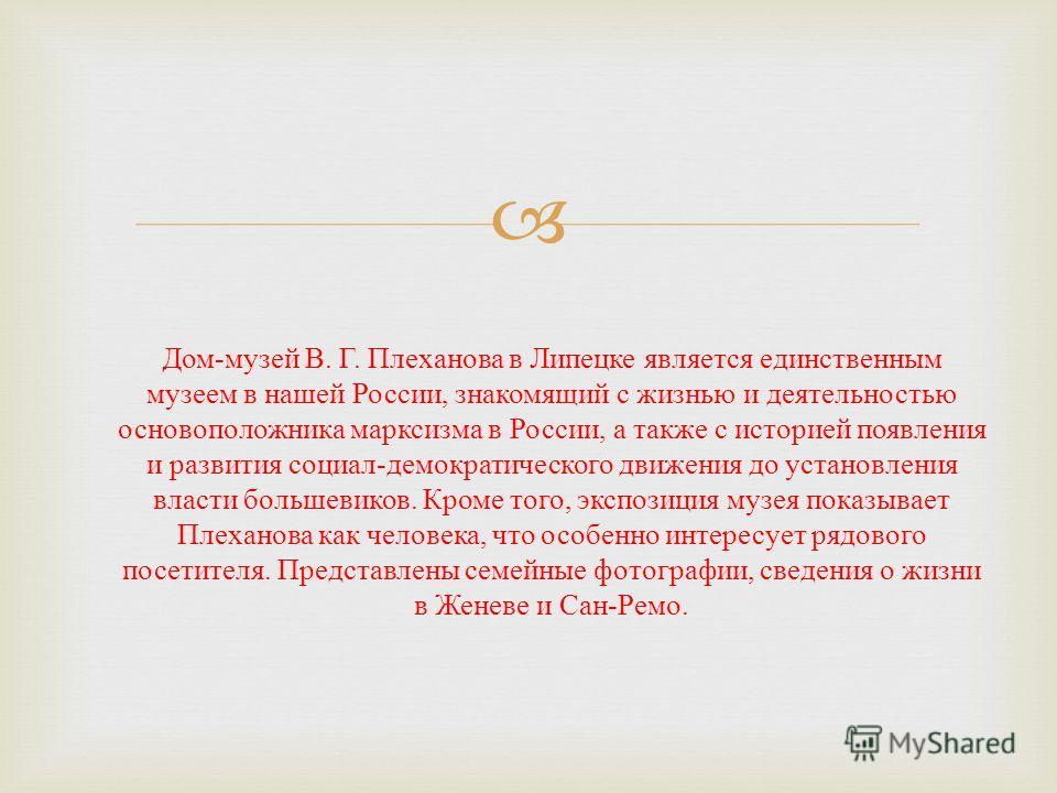 Дом - музей В. Г. Плеханова в Липецке является единственным музеем в нашей России, знакомящий с жизнью и деятельностью основоположника марксизма в России, а также с историей появления и развития социал - демократического движения до установления влас