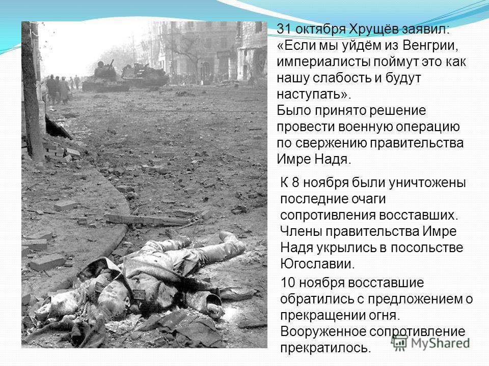 31 октября Хрущёв заявил: «Если мы уйдём из Венгрии, империалисты поймут это как нашу слабость и будут наступать». Было принято решение провести военную операцию по свержению правительства Имре Надя. К 8 ноября были уничтожены последние очаги сопроти
