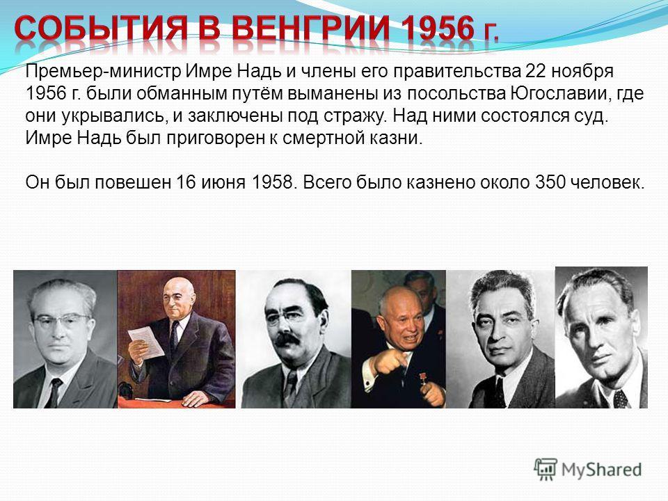Премьер-министр Имре Надь и члены его правительства 22 ноября 1956 г. были обманным путём выманены из посольства Югославии, где они укрывались, и заключены под стражу. Над ними состоялся суд. Имре Надь был приговорен к смертной казни. Он был повешен
