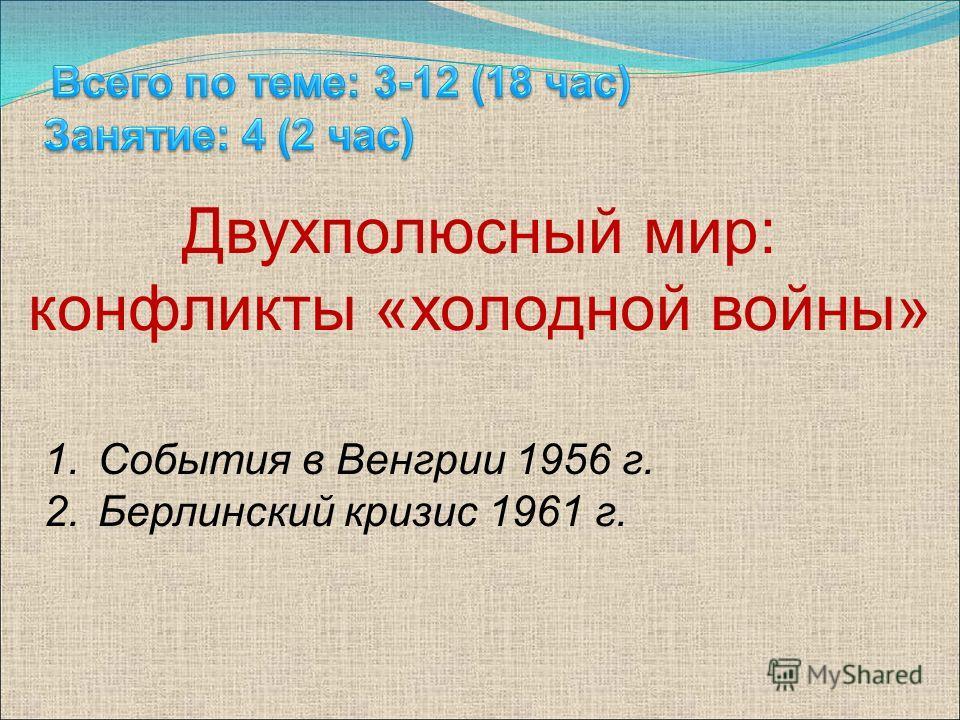 1. События в Венгрии 1956 г. 2. Берлинский кризис 1961 г. Двухполюсный мир: конфликты «холодной войны»