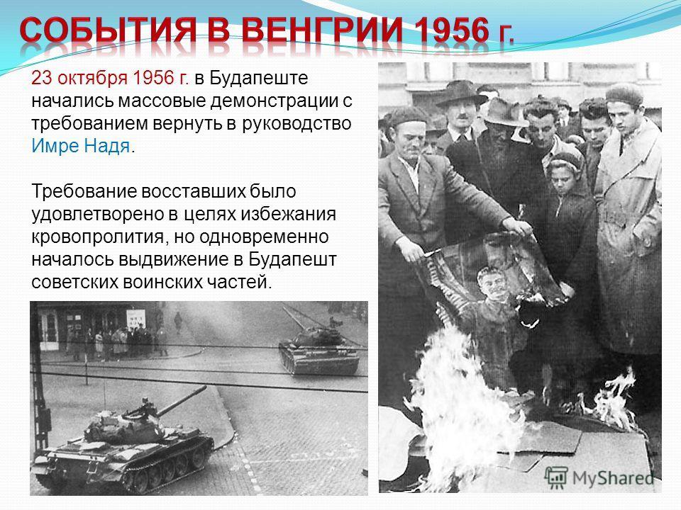 23 октября 1956 г. в Будапеште начались массовые демонстрации с требованием вернуть в руководство Имре Надя. Требование восставших было удовлетворено в целях избежания кровопролития, но одновременно началось выдвижение в Будапешт советских воинских ч