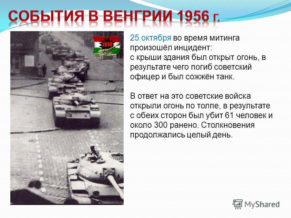 25 октября во время митинга произошёл инцидент: с крыши здания был открыт огонь, в результате чего погиб советский офицер и был сожжён танк. В ответ на это советские войска открыли огонь по толпе, в результате с обеих сторон был убит 61 человек и око