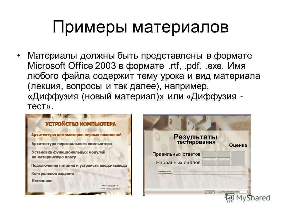 Примеры материалов Материалы должны быть представлены в формате Microsoft Office 2003 в формате.rtf,.pdf,.exe. Имя любого файла содержит тему урока и вид материала (лекция, вопросы и так далее), например, «Диффузия (новый материал)» или «Диффузия - т