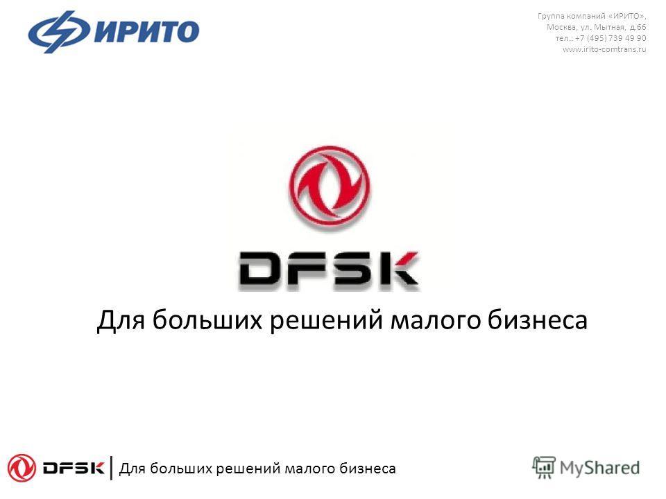 Для больших решений малого бизнеса Группа компаний «ИРИТО», Москва, ул. Мытная, д.66 тел.: +7 (495) 739 49 90 www.irito-comtrans.ru Для больших решений малого бизнеса