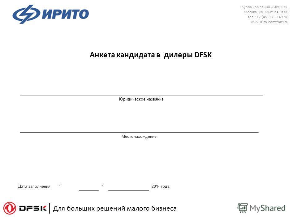 Группа компаний «ИРИТО», Москва, ул. Мытная, д.66 тел.: +7 (495) 739 49 90 www.irito-comtrans.ru Для больших решений малого бизнеса Анкета кандидата в дилеры DFSK Юридическое название Местонахождение Дата заполнения   201- года