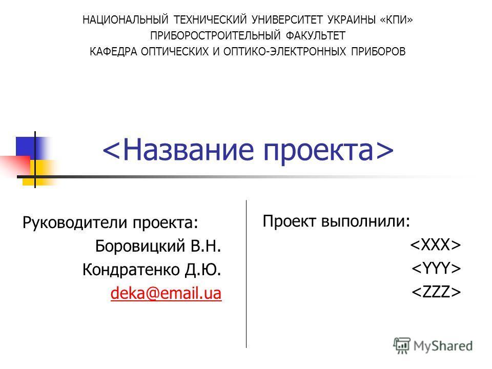 Руководители проекта: Боровицкий В.Н. Кондратенко Д.Ю. deka@email.ua Проект выполнили: НАЦИОНАЛЬНЫЙ ТЕХНИЧЕСКИЙ УНИВЕРСИТЕТ УКРАИНЫ «КПИ» ПРИБОРОСТРОИТЕЛЬНЫЙ ФАКУЛЬТЕТ КАФЕДРА ОПТИЧЕСКИХ И ОПТИКО-ЭЛЕКТРОННЫХ ПРИБОРОВ