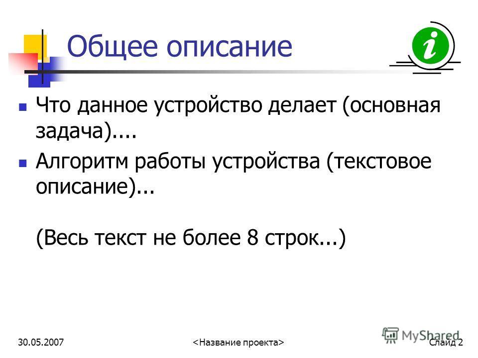30.05.2007 Слайд 2 Общее описание Что данное устройство делает (основная задача).... Алгоритм работы устройства (текстовое описание)... (Весь текст не более 8 строк...)