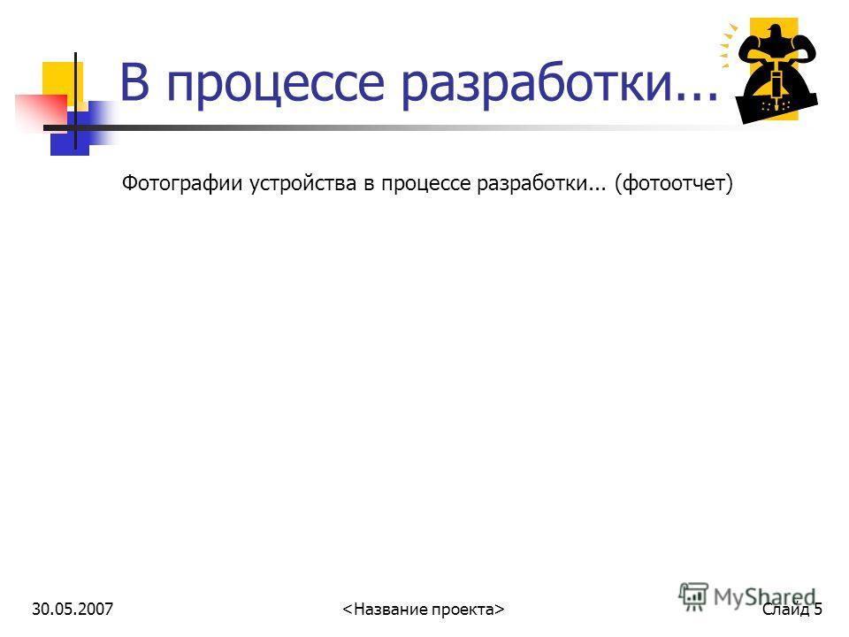 30.05.2007 Слайд 5 В процессе разработки... Фотографии устройства в процессе разработки... (фотоотчет)