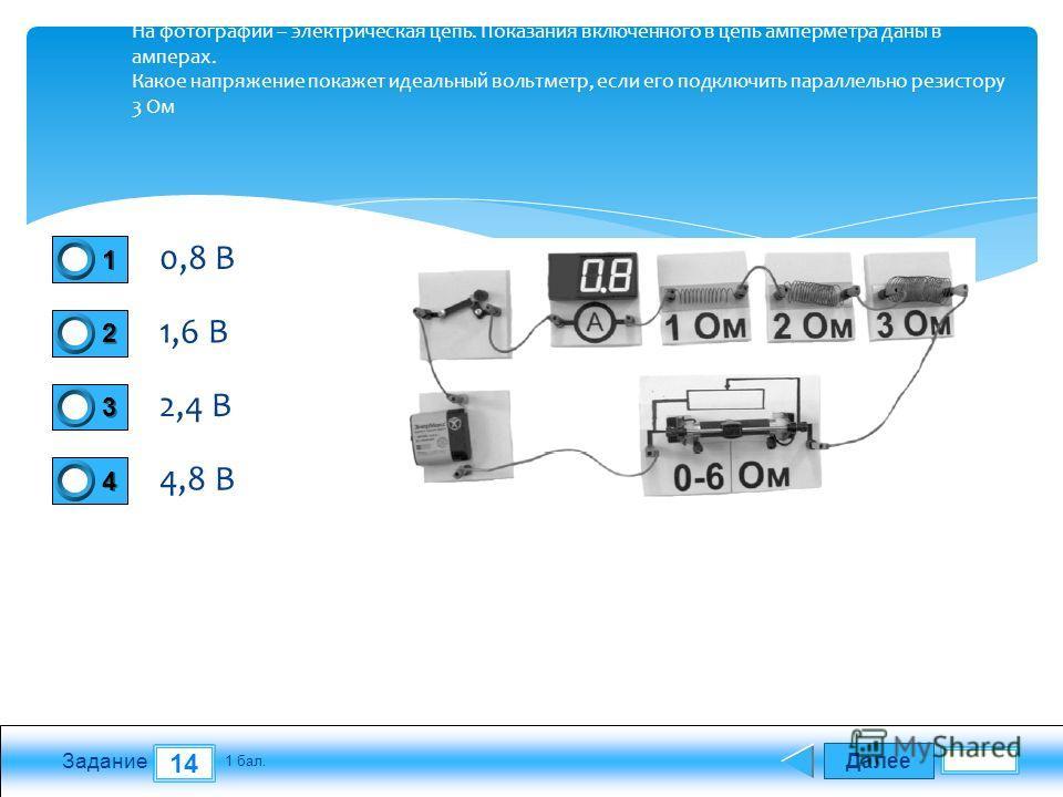 Далее 14 Задание 1 бал. 1111 2222 3333 4444 На фотографии – электрическая цепь. Показания включенного в цепь амперметра даны в амперах. Какое напряжение покажет идеальный вольтметр, если его подключить параллельно резистору 3 Ом 0,8 В 1,6 В 2,4 В 4,8