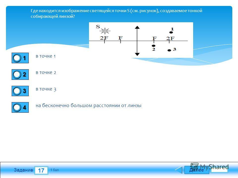 Далее 17 Задание 1 бал. 1111 2222 3333 4444 Где находится изображение светящейся точки S (см. рисунок), создаваемое тонкой собирающей линзой? в точке 1 в точке 2 в точке 3 на бесконечно большом расстоянии от линзы