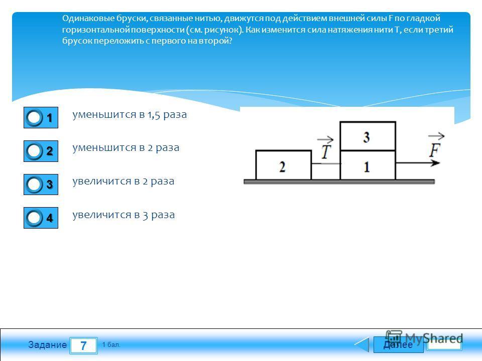 Далее 7 Задание 1 бал. 1111 2222 3333 4444 Одинаковые бруски, связанные нитью, движутся под действием внешней силы F по гладкой горизонтальной поверхности (см. рисунок). Как изменится сила натяжения нити Т, если третий брусок переложить с первого на