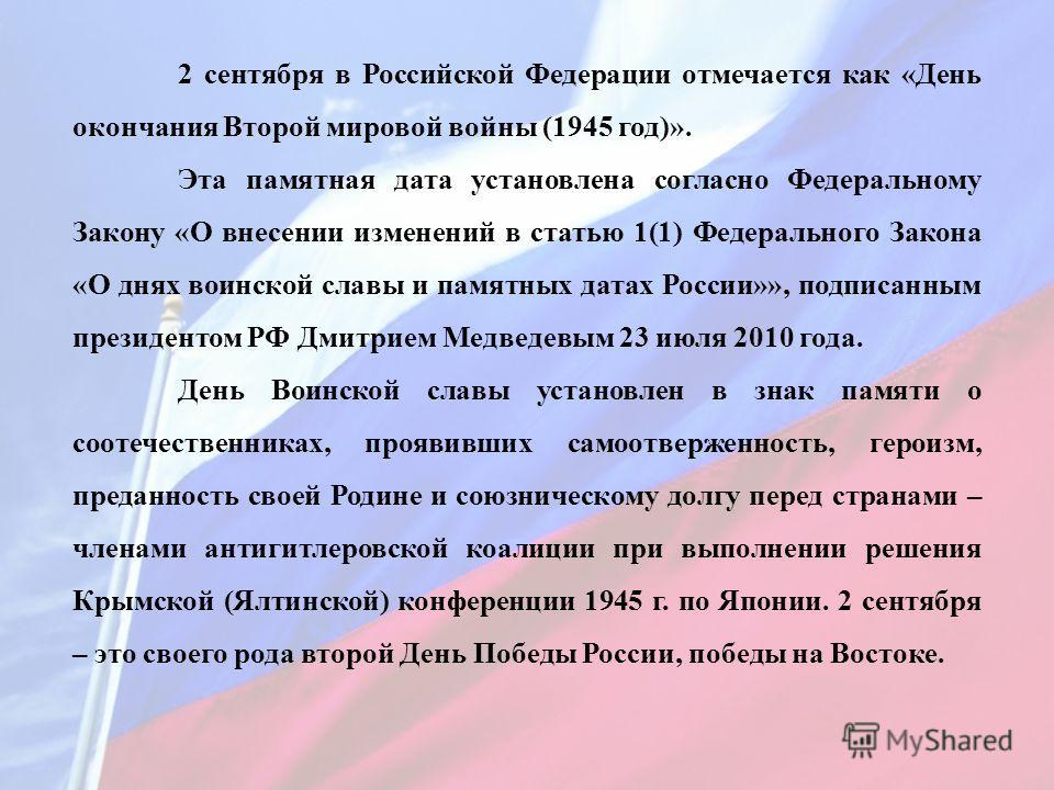 2 сентября в Российской Федерации отмечается как «День окончания Второй мировой войны (1945 год)». Эта памятная дата установлена согласно Федеральному Закону «О внесении изменений в статью 1(1) Федерального Закона «О днях воинской славы и памятных да