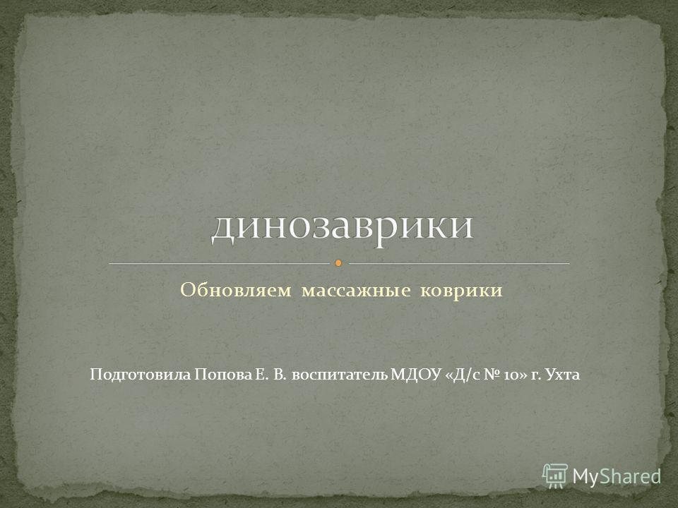 Обновляем массажные коврики Подготовила Попова Е. В. воспитатель МДОУ «Д/с 10» г. Ухта